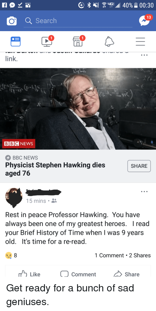 News, Stephen, and Stephen Hawking: 13  o a Search  link.  BBCNEWS  BBC NEWS  Physicist Stephen Hawking dies  aged 76  SHARE  15 mins  Rest in peace Professor Hawking. You have  always been one of my greatest heroes. I read  your Brief History of Time when I was 9 years  old. It's time for a re-read.  1 Comment 2 Shares  Like  0 Comment  /〉 Share