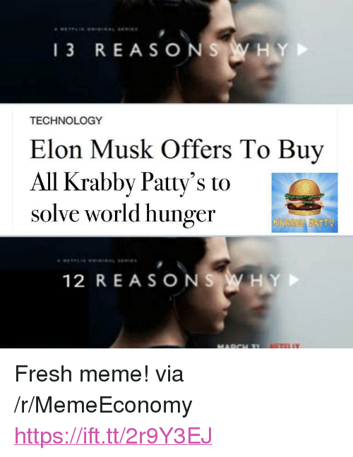"Fresh, Meme, and Technology: 13 REASONS WHY  TECHNOLOGY  Elon Musk Offers To Buy  All Krabby Patty's to  solve world hunger  ATTO  12 REASONS WHY <p>Fresh meme! via /r/MemeEconomy <a href=""https://ift.tt/2r9Y3EJ"">https://ift.tt/2r9Y3EJ</a></p>"