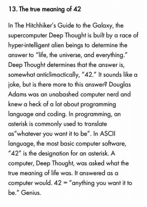 """Hitchhikers: 13. The true meaning of 42  In The Hitchhiker's Guide to the Galaxy, the  supercomputer Deep Thought is built by a race of  hyper-intelligent alien beings to determine the  answer to """"life, the universe, and everything.""""  Deep Thought determines that the answer is,  somewhat anticlimactically, """"42."""" It sounds like a  joke, but is there more to this answer? Douglas  Adams was an unabashed computer nerd and  knew a heck of a lot about programming  language and coding. In programming, an  asterisk is commonly used to translate  as """"whatever you want it to be"""". In ASCII  language, the most basic computer software,  """"42"""" is the designation for an asterisk. A  computer, Deep Thought, was asked what the  true meaning of life was. It answered as a  computer would. 42  anything you want it to  be."""" Genius."""
