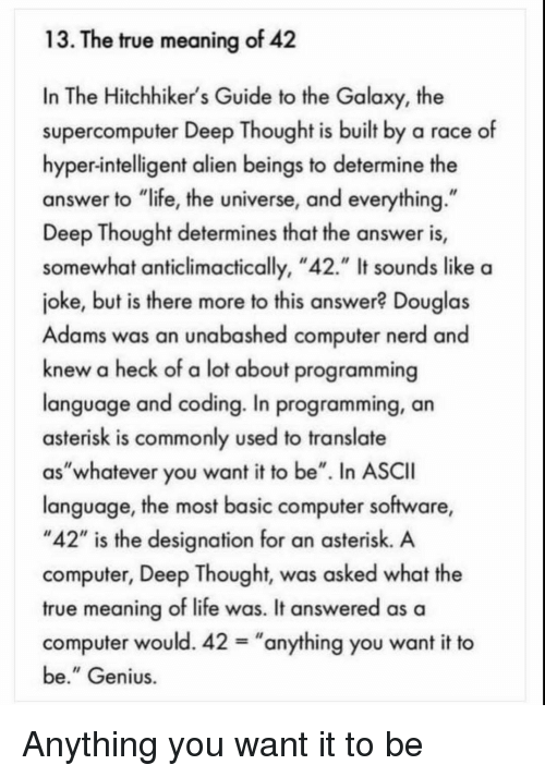 """Hitchhikers: 13. The true meaning of 42  In The Hitchhiker's Guide to the Galaxy, the  supercomputer Deep Thought is built by a race of  hyper-intelligent alien beings to determine the  answer to """"life, the universe, and everything  Deep Thought determines that the answer is,  somewhat anticlimactically, """"42."""" It sounds like a  joke, but is there more to this answer? Douglas  Adams was an unabashed computer nerd and  knew a heck of a lot about programming  language and coding. In programming, an  asterisk is commonly used to translate  as""""whatever you want it to be"""". In ASCII  language, the most basic computer software,  """"42"""" is the designation for an asterisk. A  computer, Deep Thought, was asked what the  true meaning of life was. It answered as a  computer would. 42-""""anything you want it to  be."""" Genius Anything you want it to be"""