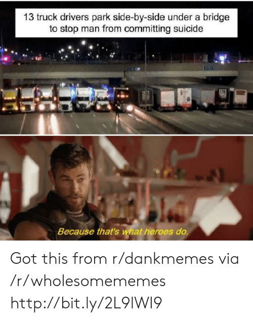 Heroes, Http, and Suicide: 13 truck drivers park side-by-side under a bridge  to stop man from committing suicide  Because that's what heroes do. Got this from r/dankmemes via /r/wholesomememes http://bit.ly/2L9lWI9