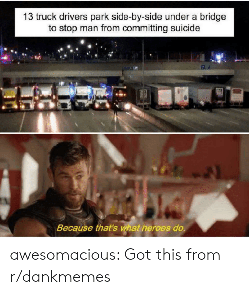 Tumblr, Blog, and Heroes: 13 truck drivers park side-by-side under a bridge  to stop man from committing suicide  Because that's what heroes do. awesomacious:  Got this from r/dankmemes