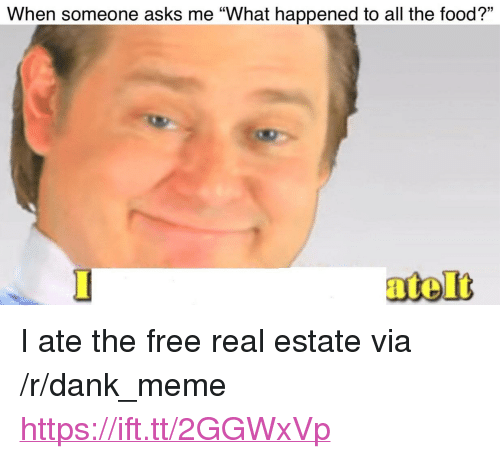 "Dank, Food, and Meme: 13  When someone asks me ""What happened to all the food?"" <p>I ate the free real estate via /r/dank_meme <a href=""https://ift.tt/2GGWxVp"">https://ift.tt/2GGWxVp</a></p>"