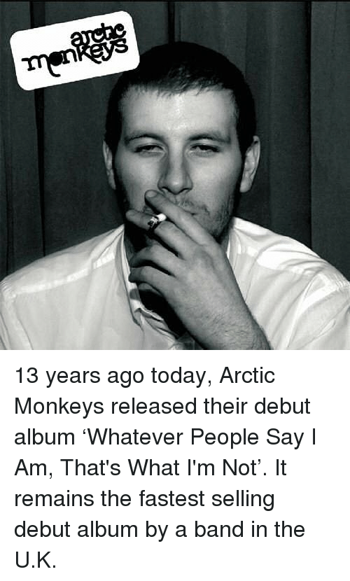 Memes, Today, and Band: 13 years ago today, Arctic Monkeys released their debut album 'Whatever People Say I Am, That's What I'm Not'. It remains the fastest selling debut album by a band in the U.K.