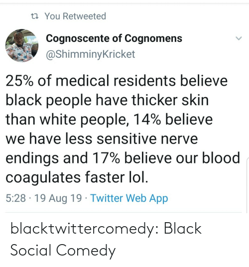 blood: 13 You Retweeted  Cognoscente of Cognomens  @ShimminyKricket  25% of medical residents believe  black people have thicker skin  than white people, 14% believe  we have less sensitive nerve  endings and 17% believe our blood  coagulates faster lol.  5:28 · 19 Aug 19 · Twitter Web App blacktwittercomedy:  Black Social Comedy