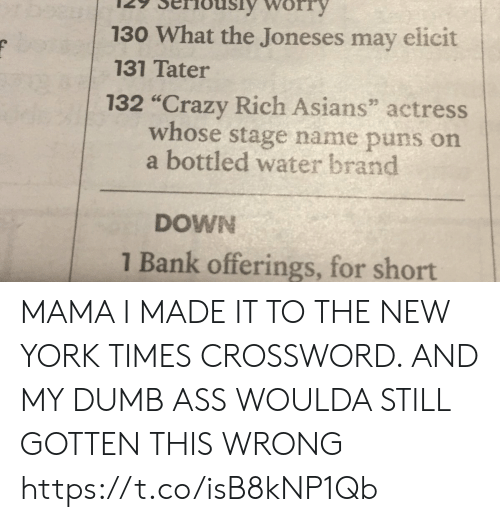 "New York Times: 130 What the Joneses may elicit  131 Tater  132 ""Crazy Rich Asians"" actress  whose stage name puns on  a bottled water brand  DOWN  1 Bank offerings, for short MAMA I MADE IT TO THE NEW YORK TIMES CROSSWORD. AND MY DUMB ASS WOULDA STILL GOTTEN THIS WRONG https://t.co/isB8kNP1Qb"
