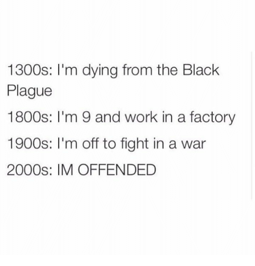 Dank, Work, and Black: 1300s  m dying from the Black  Plague  1800s  m 9 and work in a factory  1900s  m off to fight in a war  2000s: IM OFFENDED