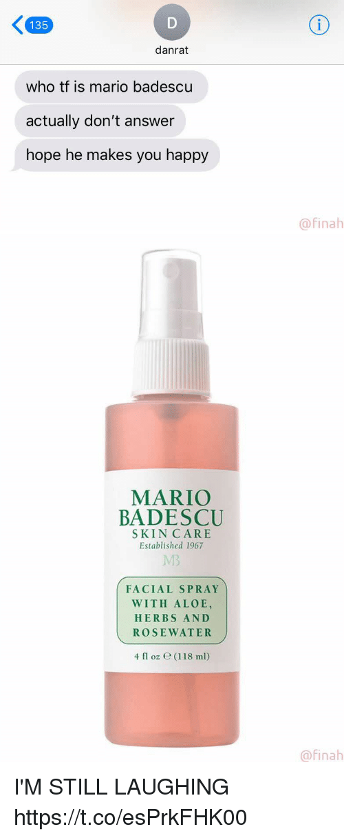 Mario, Happy, and Girl Memes: 135  danrat  who tf is mario badescu  actually don't answer  hope he makes you happy  @finah   MARIO  BADESCU  SKIN CARE  Established 1967  MB  FACIAL SPRAY  WITH ALOE,  HERBS AND  ROSEWATER  4 fl oz e (118 ml)  @finah I'M STILL LAUGHING https://t.co/esPrkFHK00