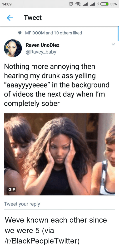 """Ass, Blackpeopletwitter, and Drunk: 14:09  Tweet  MF DOOM and 10 others liked  Rave  @Ravey_baby  n UnoDiez  Nothing more annoying then  hearing my drunk ass yelling  """"aaayyyyeeee"""" in the background  of videos the next day when I'm  completely sober  GIF  Tweet your reply Weve known each other since we were 5 (via /r/BlackPeopleTwitter)"""