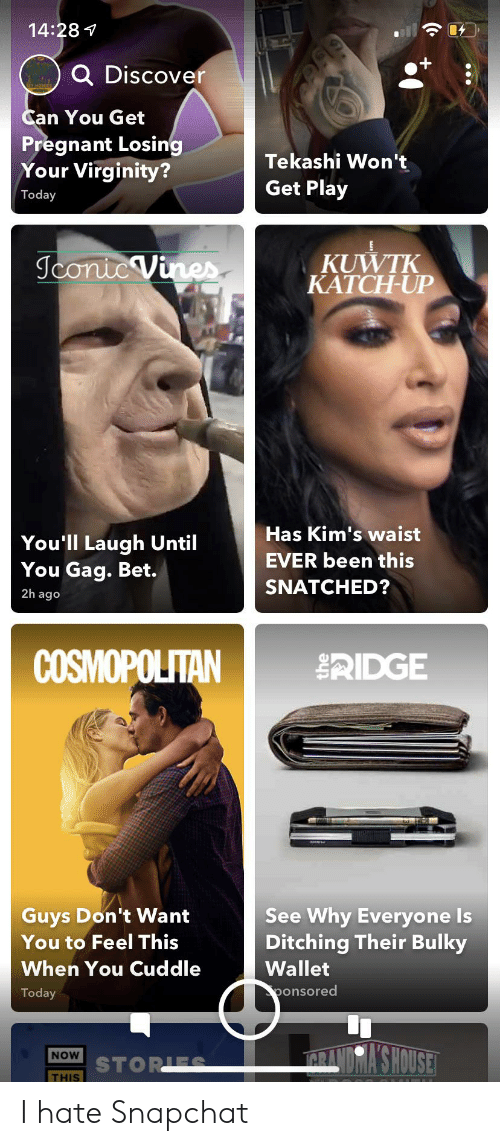 Pregnant, Snapchat, and Cosmopolitan: 14:28  Q Discover  Can You Get  Pregnant Losing  Your Virginity?  Tekashi Won't  Get Play  Today  KUWTK  KATCH-UP  Jconic Vines  Has Kim's waist  You'll Laugh Until  You Gag. Bet.  EVER been this  SNATCHED?  2h ago  COSMOPOLITAN  tIDGE  See Why Everyone Is  Ditching Their Bulky  Guys Don't Want  You to Feel This  When You Cuddle  Wallet  ponsored  Today  YSHOUSE  NOW  STORIES  THIS  615 I hate Snapchat