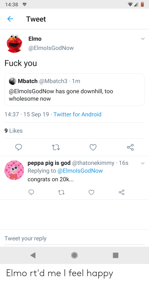 Android, Elmo, and Fuck You: 14:38  Tweet  Elmo  @ElmolsGodNow  Fuck you  Mbatch @Mbatch3 1m  @ElmolsGodNow has gone downhill, too  wholesome now  14:37 15 Sep 19 Twitter for Android  9 Likes  peppa pig is god @thatonekimmy 16s  Replying to @ElmolsGodNow  congrats on 20k...  Tweet your reply Elmo rt'd me I feel happy