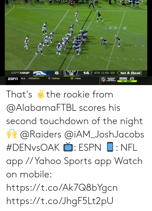MLB: 14  ESF MNF  4TH 11:59 03  1st&Goal  O Astros  Athletics  BROWNS JETS  15 FINAL  ESFT  MLB  MONDAY  NIGHT  INFL FOOTBALL  8ET ESFiT That's ✌️the rookie from @AlabamaFTBL scores his second touchdown of the night 🙌  @Raiders @iAM_JoshJacobs  #DENvsOAK  📺: ESPN 📱: NFL app // Yahoo Sports app  Watch on mobile: https://t.co/Ak7Q8bYgcn https://t.co/JhgF5Lt2pU
