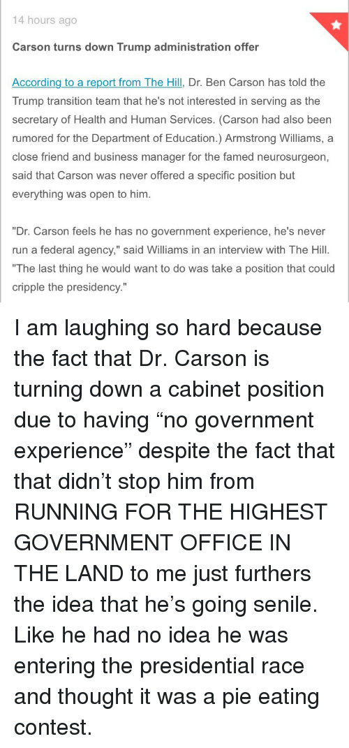 """Ben Carson, Run, and Senile: 14 hours ago  Carson turns down Trump administration offer  According to a report from The Hill, Dr. Ben Carson has told the  Trump transition team that he's not interested in serving as the  secretary of Health and Human Services. (Carson had also been  rumored for the Department of Education.) Armstrong Williams, a  close friend and business manager for the famed neurosurgeon,  said that Carson was never offered a specific position but  everything was open to him.  """"Dr. Carson feels he has no government experience, he's never  run a federal agency,"""" said Williams in an interview with The Hill.  The last thing he would want to do was take a position that could  cripple the presidency."""" <p>I am laughing so hard because the fact that Dr. Carson is turning down a cabinet position due to having &ldquo;no government experience&rdquo; despite the fact that that didn&rsquo;t stop him from RUNNING FOR THE HIGHEST GOVERNMENT OFFICE IN THE LAND to me just furthers the idea that he&rsquo;s going senile. Like he had no idea he was entering the presidential race and thought it was a pie eating contest.</p>"""