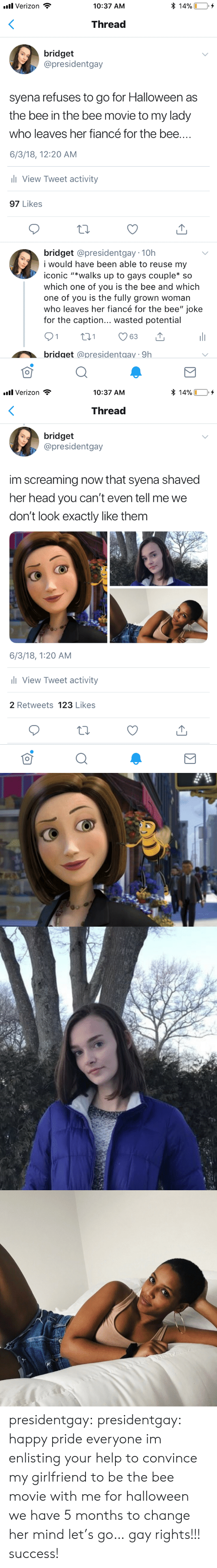 "caption: * 14%  l Verizon  10:37 AM  Thread  bridget  @presidentgay  syena refuses to go for Halloween as  the bee in the bee movie to my lady  who leaves her fiancé for the bee....  6/3/18, 12:20 AM  ll View Tweet activity  97 Likes  bridget @presidentgay 10h  i would have be  able to reuse my  iconic ""*walks up to gays couple* so  which one of you is the bee and which  one of you is the fully grown woman  who leaves her fiancé for the bee"" joke  for the caption... wasted potential  21  t1  63  bridget @presidentgay 9h   l Verizon  * 14%  10:37 AM  Thread  bridget  @presidentgay  im screaming now that syena shaved  her head you can't even tell me we  don't look exactly like them  6/3/18, 1:20 AM  l View Tweet activity  2 Retweets 123 Likes presidentgay:  presidentgay: happy pride everyone im enlisting your help to convince my girlfriend to be the bee movie with me for halloween we have 5 months to change her mind let's go… gay rights!!! success!"