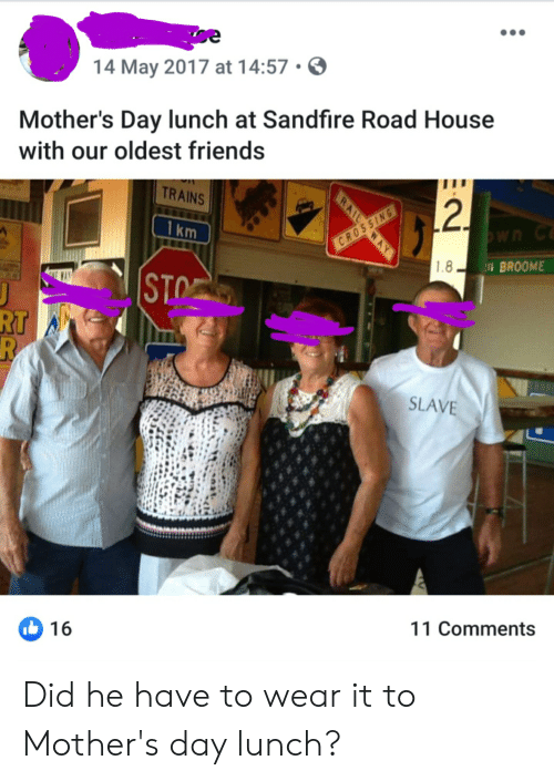 Friends, Mother's Day, and House: 14 May 2017 at 14:57  Mother's Day lunch at Sandfire Road House  with our oldest friends  TRAINS  2.  1 km  נWה C  CRO  1.8  BROOME  STO  J  RT  R  SLAVE  16  11 Comments  RAIL  SSIN Did he have to wear it to Mother's day lunch?