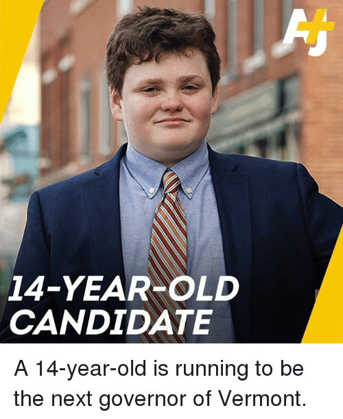 Memes, Vermont, and Old: 14-YEAR OLD  CANDIDATE A 14-year-old is running to be the next governor of Vermont.
