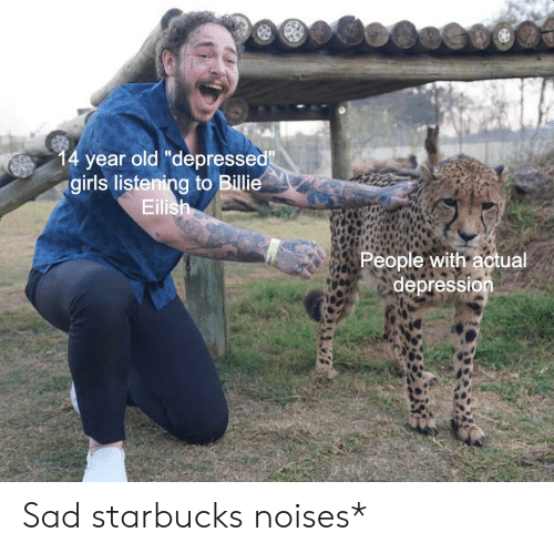 "Girls, Starbucks, and Depression: 14 year old ""depressed""  girls listening to Billie  Eilish  People with actual  depression Sad starbucks noises*"