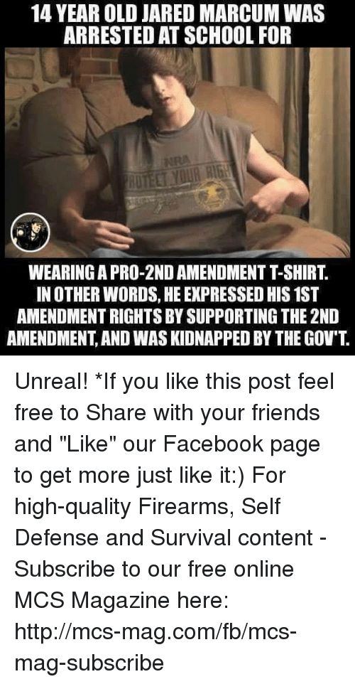 "Memes, 2nd Amendment, and 🤖: 14 YEAR OLD JARED MARCUM WAS  ARRESTED ATSCHOOL FOR  IN OTHER WORDS, HE EXPRESSED HIS1ST  AMENDMENTRIGHTS BY SUPPORTING THE 2ND  AMENDMENT AND WASKIDNAPPED BY THE GOV'T Unreal!  *If you like this post feel free to Share with your friends and ""Like"" our Facebook page to get more just like it:) For high-quality Firearms, Self Defense and Survival content - Subscribe to our free online MCS Magazine here: http://mcs-mag.com/fb/mcs-mag-subscribe"