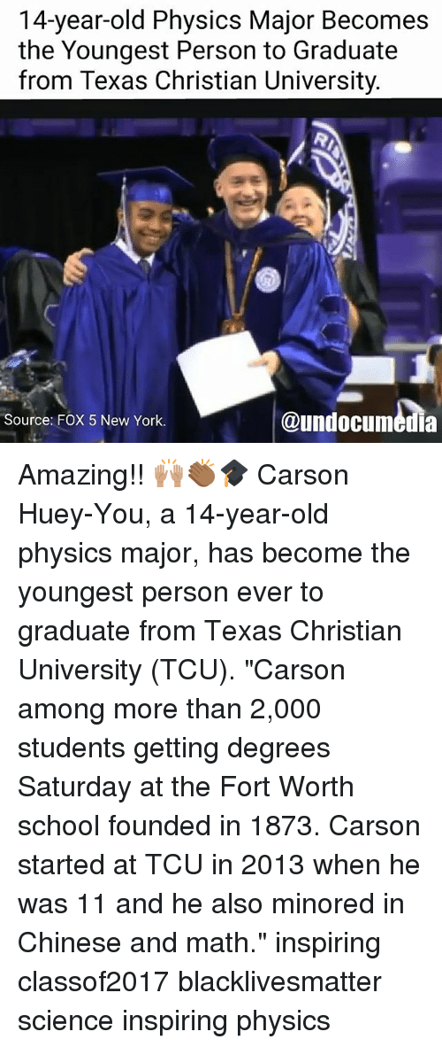 "Black Lives Matter, Memes, and New York: 14-year-old Physics Major Becomes  the Youngest Person to Graduate  from Texas Christian University.  @undocumedia  Source: FOX 5 New York. Amazing!! 🙌🏽👏🏾🎓 Carson Huey-You, a 14-year-old physics major, has become the youngest person ever to graduate from Texas Christian University (TCU). ""Carson among more than 2,000 students getting degrees Saturday at the Fort Worth school founded in 1873. Carson started at TCU in 2013 when he was 11 and he also minored in Chinese and math."" inspiring classof2017 blacklivesmatter science inspiring physics"