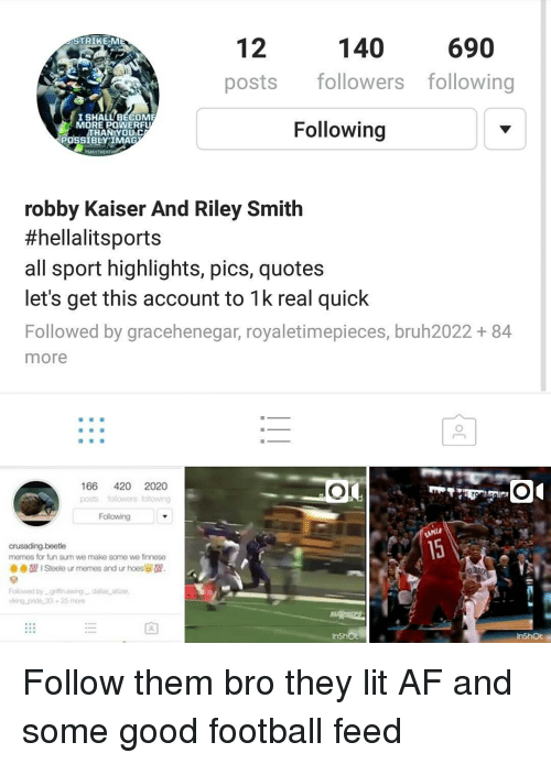 Finnesing: 140  12  690  STRIKE:M  posts  followers following  I SHALL BECOME  Following  MORE POWERFU  THAN YOU CA  ROSSIBLY IMAG  robby Kaiser And Riley Smith  #hellalit sports  all sport highlights, pics, quotes  let's get this account to 1k real quick  Followed by gracehenegar, royaletimepieces, bruh2022 84  more  166 420 2020  posts fo owers folowing  Following  crusading-beetle  memes for fun sum we make some we finnese  Steele ur memes and ur hoesles 9.  Followed by grifnewing dalas atter  Viking prido 33 26 more  InShot Follow them bro they lit AF and some good football feed