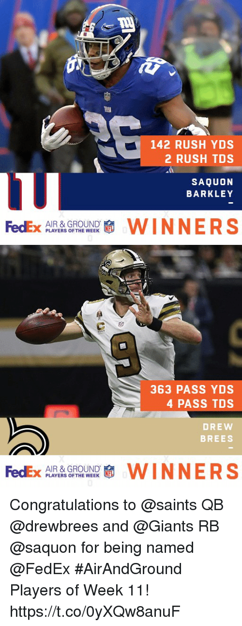 Drew Brees: 142 RUSH YDS  2 RUSH TDS  SAQUON  BARKLEY  FedEx p AYERS OFTHEWEEK  AIR & GROUND  WINNERS   363 PASS YDS  4 PASS TDS  DREW  BREES  FedEx  AIR & GROUND  PLAYERS OF THE WEEK  啸WINNERS Congratulations to @saints QB @drewbrees and @Giants RB @saquon for being named @FedEx #AirAndGround Players of Week 11! https://t.co/0yXQw8anuF
