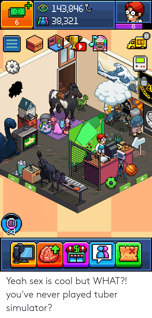 Sex, Yeah, and Cool: 143,846  38,321  ouTE  [ Yeah sex is cool but WHAT?! you've never played tuber simulator?