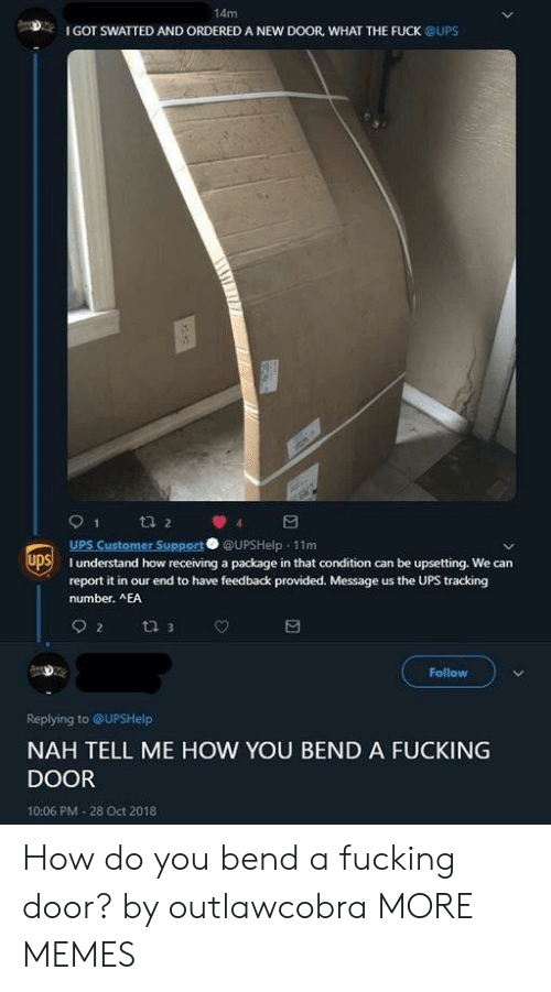 Dank, Fucking, and Memes: 14m  I GOT SWATTED AND ORDERED A NEW DOOR, WHAT THE FUCK @UPS  UPS Customer Support UPSHelp 11m  SI understand how receiving a package in that condition can be upsetting. We can  report it in our end to have feedback provided. Message us the UPS tracking  number. AEA  Follow  Replying to @UPSHelp  NAH TELL ME HOW YOU BEND A FUCKING  DOOR  10:06 PM-28 Oct 2018 How do you bend a fucking door? by outlawcobra MORE MEMES