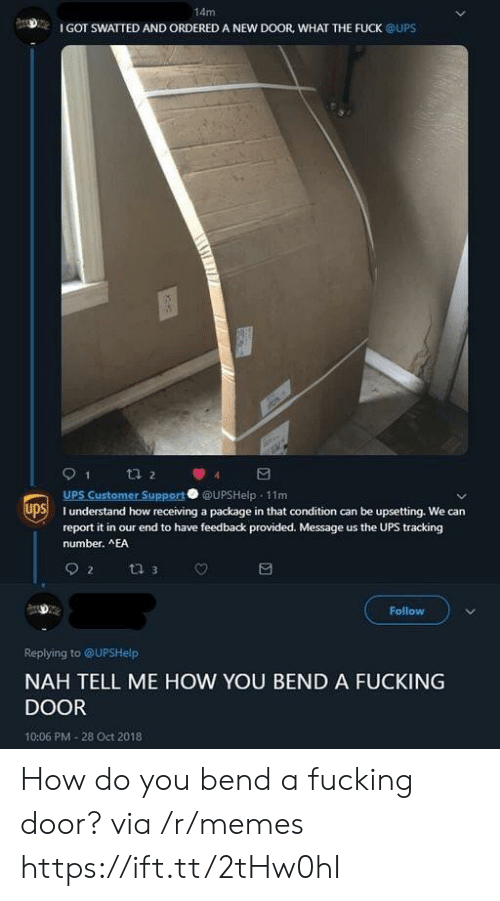 Fucking, Memes, and Ups: 14m  I GOT SWATTED AND ORDERED A NEW DOOR, WHAT THE FUCK @UPS  UPS Customer Support UPSHelp 11m  SI understand how receiving a package in that condition can be upsetting. We can  report it in our end to have feedback provided. Message us the UPS tracking  number. AEA  Follow  Replying to @UPSHelp  NAH TELL ME HOW YOU BEND A FUCKING  DOOR  10:06 PM-28 Oct 2018 How do you bend a fucking door? via /r/memes https://ift.tt/2tHw0hI