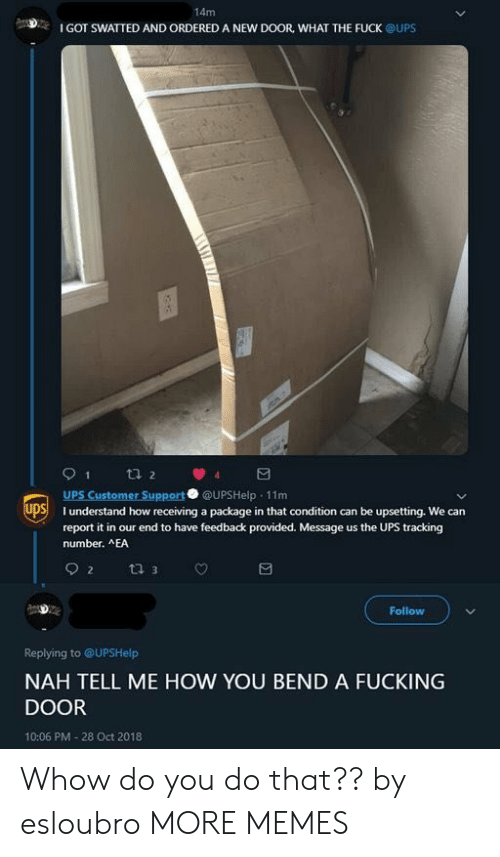 Dank, Fucking, and Memes: 14m  I GOT SWATTED AND ORDERED A NEW DOOR, WHAT THE FUCK @UPS  UPS Customer Support @UPSHelp 11m  SI understand how receiving a package in that condition can be upsetting. We can  report it in our end to have feedback provided. Message us the UPS tracking  number. AEA  Follow  Replying to @UPSHelp  NAH TELL ME HOW YOU BEND A FUCKING  DOOR  10:06 PM-28 Oct 2018 Whow do you do that?? by esloubro MORE MEMES