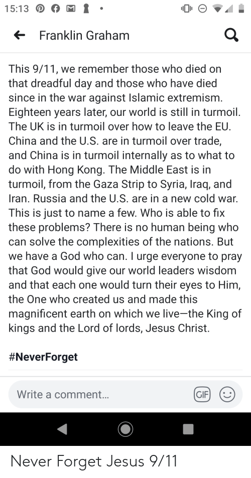9/11, Gif, and God: 15:13D  Franklin Graham  This 9/11, we remember those who died on  that dreadful day and those who have died  since in the war against Islamic extremism  Eighteen years later, our world is still in turmoil  The UK is in turmoil over how to leave the EU.  China and the U.S. are in turmoil over trade,  and China is in turmoil internally  do with Hong Kong. The Middle East is in  turmoil, from the Gaza Strip to Syria, Iraq, and  as to what to  Iran. Russia and the U.S. are in a new cold war.  This is just to name a few. Who is able to fix  these problems? There is no human being who  can solve the complexities of the nations. But  we have a God who can. T urge everyone to pray  that God would give our world leaders wisdom  and that each one would turn their eyes to Him,  the One who created us and made this  magnificent earth on which we live-the King of  kings and the Lord of lords, Jesus Christ.  #NeverForget  Write a comment...  GIF  :) Never Forget Jesus 9/11