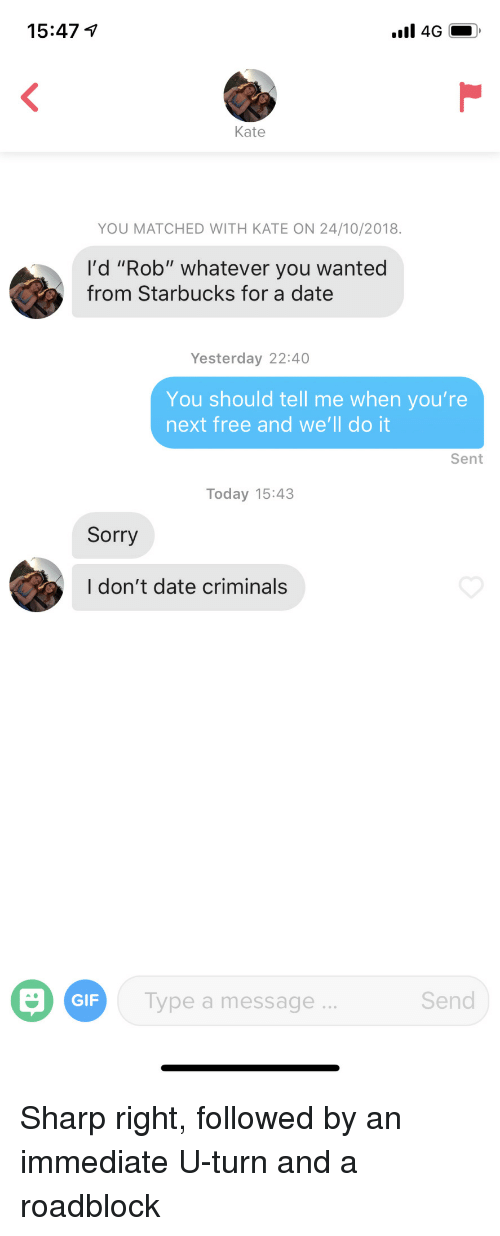 """Gif, Sorry, and Starbucks: 15:47  Kate  YOU MATCHED WITH KATE ON 24/10/2018.  I'd """"Rob"""" whatever you wanted  from Starbucks for a date  Yesterday 22:40  You should tell me when you're  next free and we'll do it  Sent  Today 15:43  Sorry  I don't date criminals  GIF  Type a message  Send Sharp right, followed by an immediate U-turn and a roadblock"""
