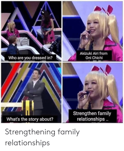 Anime, Family, and Relationships: 15  Akizuki Airi from  Who are you dressed in?  Oni Chichi  Strengthen family  relationships.  What's the story about? Strengthening family relationships