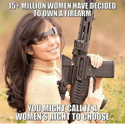 Memes, Women, and 🤖: 15 MILLION WOMEN HAVE DECIDED  TO OWN A FIREARM  OWN A  YOU MIGHT CALLITA  WOMEN'S RIGHT TO CHOOSE