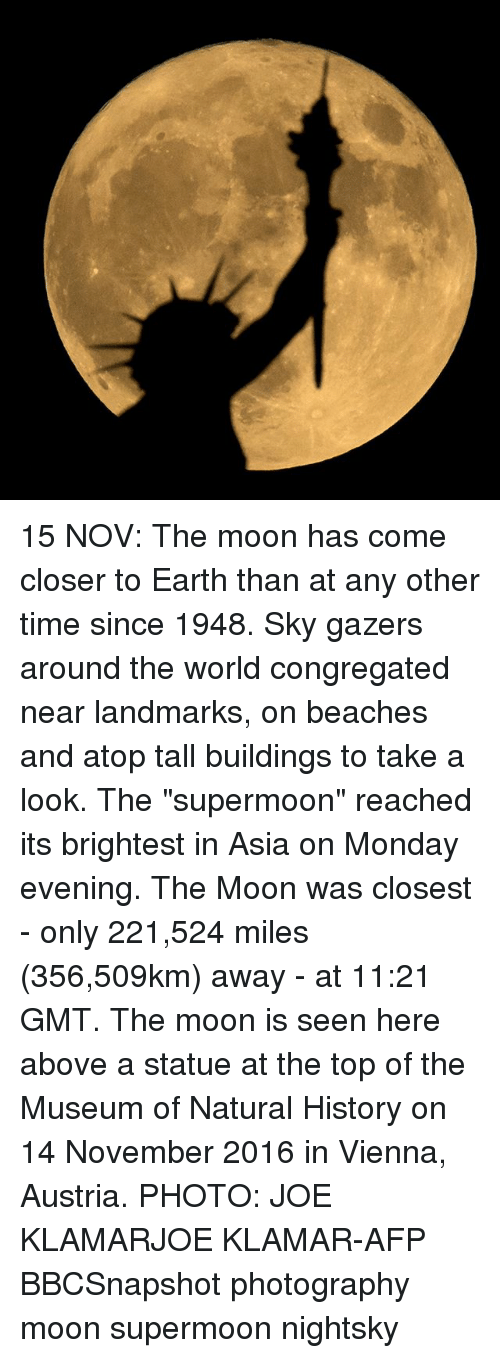 "Memes, Earth, and History: 15 NOV: The moon has come closer to Earth than at any other time since 1948. Sky gazers around the world congregated near landmarks, on beaches and atop tall buildings to take a look. The ""supermoon"" reached its brightest in Asia on Monday evening. The Moon was closest - only 221,524 miles (356,509km) away - at 11:21 GMT. The moon is seen here above a statue at the top of the Museum of Natural History on 14 November 2016 in Vienna, Austria. PHOTO: JOE KLAMARJOE KLAMAR-AFP BBCSnapshot photography moon supermoon nightsky"