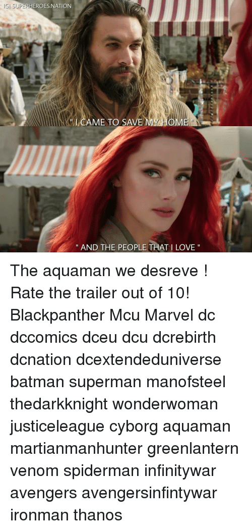 "Batman, Love, and Memes: 15] SUPER  HEROES.NATION  AME TO SAVE  MY HOME  "" AND THE PEOPLE THATI LOVE "" The aquaman we desreve ! Rate the trailer out of 10! Blackpanther Mcu Marvel dc dccomics dceu dcu dcrebirth dcnation dcextendeduniverse batman superman manofsteel thedarkknight wonderwoman justiceleague cyborg aquaman martianmanhunter greenlantern venom spiderman infinitywar avengers avengersinfintywar ironman thanos"