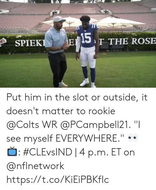 "Indianapolis Colts, Memes, and Rose: 15  T THE ROSE  EI  SPIEKI Put him in the slot or outside, it doesn't matter to rookie @Colts WR @PCampbell21.  ""I see myself EVERYWHERE."" 👀  📺: #CLEvsIND 