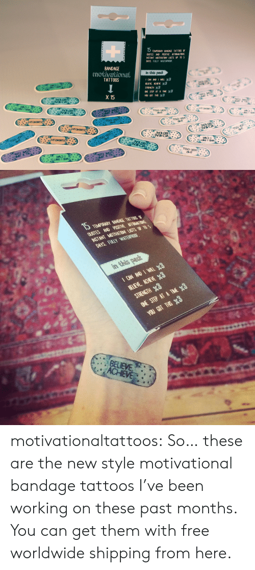 Tattoos, Tumblr, and Blog: 15  TEMPORARY BANDAGE TATTOOS oF  QUOTES AND POSITIVE AFFRMATIONS  INSTANT MOTIVATION! LASTS UP TO 5  DAYS. FULLY WATERPROOF  BANDAGE  motivational  TATTOOS  in this pach  STRENGTH x3  SIE, AT AIMX3  X 15  ант   QUUTES AND POSTINE AFRIANITIDNS  INSTANT MUTNATON USTSR TO S  DAYS. FLLY WITRO  BELIEVE  ACHIEVE motivationaltattoos:  So… these are the new style motivational bandage tattoos I've been working on these past months. You can get them with free worldwide shipping from here.