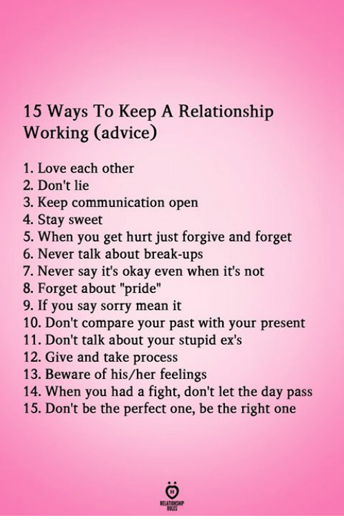 """Advice, Ex's, and Love: 15 Ways To Keep A Relationship  Working (advice)  1. Love each other  2. Don't lie  3. Keep communication open  4. Stay sweet  5. When you get hurt just forgive and forget  6. Never talk about break-ups  7. Never say it's okay even when it's not  8. Forget about """"pride""""  9. If you say sorry mean it  10. Don't compare your past with your present  11. Don't talk about your stupid ex's  12. Give and take process  13. Beware of his/her feelings  14. When you had a fight, don't let the day pass  15. Don't be the perfect one, be the right one"""