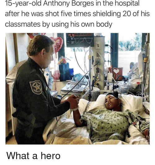 Hospital, Old, and Hero: 15-year-old Anthony Borges in the hospital  after he was shot five times shielding 20 of his  classmates by using his own body  91  23 What a hero