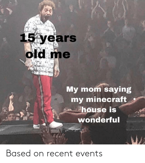 Years Old: 15 years  old me  My mom saying  my minecraft  house is  wonderful Based on recent events