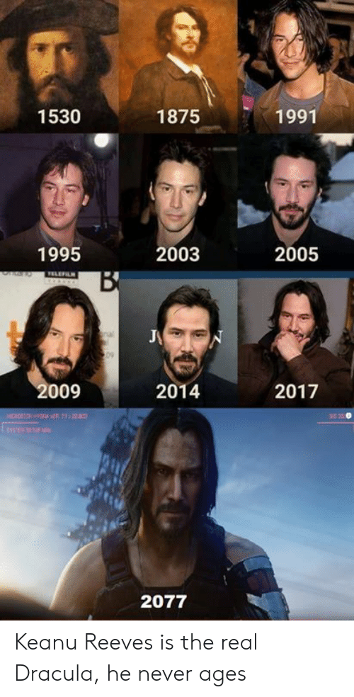 Dank, Dracula, and The Real: 1530  1875  1991  1995  2003  2005  TELEFILN  B  09  2009  2014  2017  20  HICROO  2077 Keanu Reeves is the real Dracula, he never ages