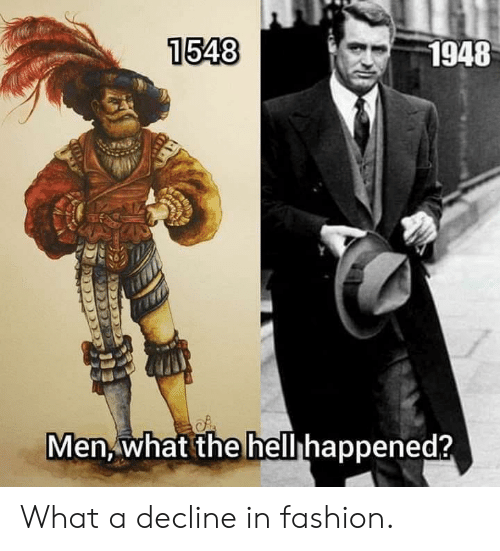 Fashion, What, and Men: 1548  1948  Men, what the hellhappened? What a decline in fashion.