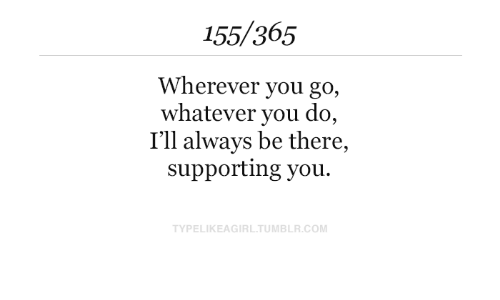 Supporting: 155/365  Wherever you go,  whatever you do,  I'll always be there,  supporting you.  TYPELIKEAGIRL.TUMBLR.COM