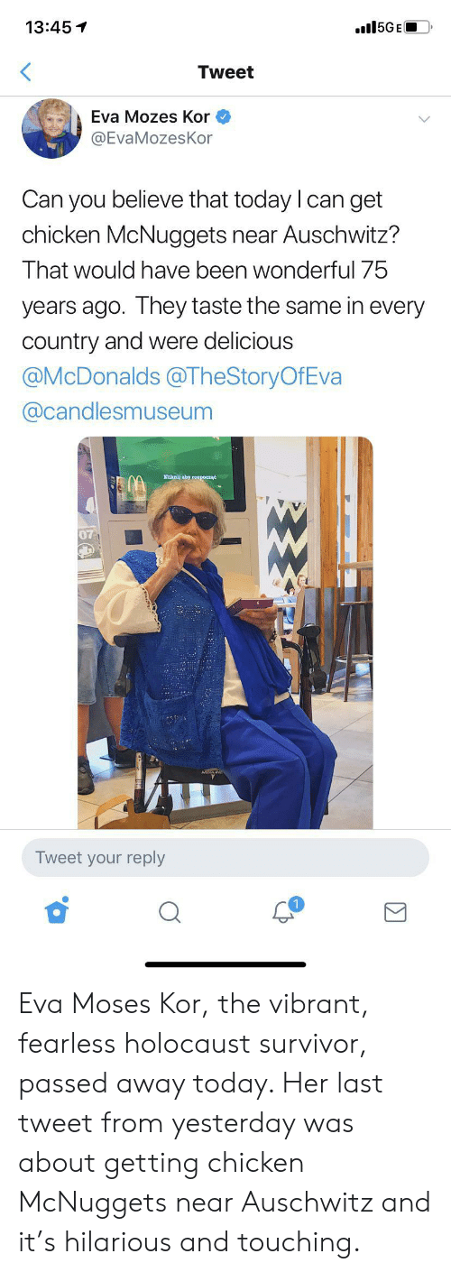 McDonalds, Survivor, and Auschwitz: 15GE  13:45  Tweet  Eva Mozes Kor  @EvaMozesKor  Can you believe that today I can get  chicken McNuggets near Auschwitz?  That would have been wonderful 75  years ago. They taste the same in every  country and were delicious  @McDonalds@TheStoryOfEva  @candlesmuseum  Kiknij aby roxpoczać  07  Tweet your reply Eva Moses Kor, the vibrant, fearless holocaust survivor, passed away today. Her last tweet from yesterday was about getting chicken McNuggets near Auschwitz and it's hilarious and touching.