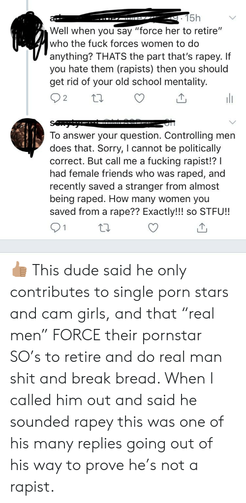 "Dude, Friends, and Fucking: 15h  at  Well when you say ""force her to retire""  who the fuck forces women to do  anything? THATS the part that's rapey. If  you hate them (rapists) then you should  get rid of your old school mentality.  2  To answer your question. Controlling men  does that. Sorry, I cannot be politically  correct. But call me a fucking rapist!? I  had female friends who was raped, and  recently saved a stranger from almost  being raped. How many women you  saved from a rape?? Exactly!!! so STFU! 👍🏽 This dude said he only contributes to single porn stars and cam girls, and that ""real men"" FORCE their pornstar SO's to retire and do real man shit and break bread. When I called him out and said he sounded rapey this was one of his many replies going out of his way to prove he's not a rapist."