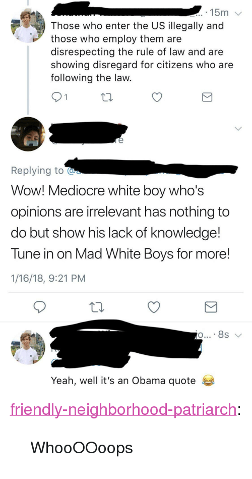 """Mediocre, Obama, and Tumblr: 15m  Those who enter the US illegally and  those who employ them are  disrespecting the rule of law and are  showing disregard for citizens who are  following the law  Replying to  Wow! Mediocre white boy who's  opinions are irrelevant has nothing to  do but show his lack of knowledge!  Tune in on Mad White Boys for more!  1/16/18, 9:21 PM  Yeah, well it's an Obama quote <p><a href=""""http://friendly-neighborhood-patriarch.tumblr.com/post/170476983757/whoooooops"""" class=""""tumblr_blog"""">friendly-neighborhood-patriarch</a>:</p>  <blockquote><p>WhooOOoops</p></blockquote>"""