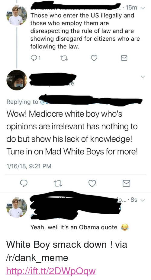 """Dank, Mediocre, and Meme: 15m  Those who enter the US illegally and  those who employ them are  disrespecting the rule of law and are  showing disregard for citizens who are  following the law  Replying to  Wow! Mediocre white boy who's  opinions are irrelevant has nothing to  do but show his lack of knowledge!  Tune in on Mad White Boys for more!  1/16/18, 9:21 PM  Yeah, well it's an Obama quote <p>White Boy smack down ! via /r/dank_meme <a href=""""http://ift.tt/2DWpOqw"""">http://ift.tt/2DWpOqw</a></p>"""