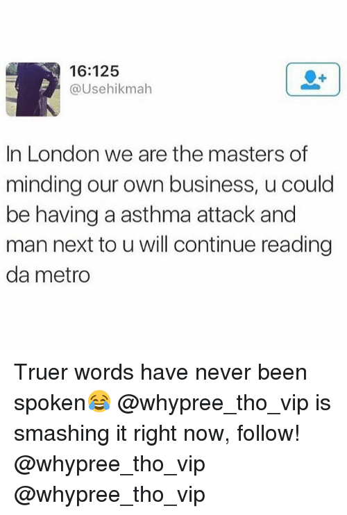 Asthma, Business, and London: 16:125  @Usehikmah  In London we are the masters of  minding our own business, u could  be having a asthma attack and  man next to u will continue reading  da metro Truer words have never been spoken😂 @whypree_tho_vip is smashing it right now, follow! @whypree_tho_vip @whypree_tho_vip