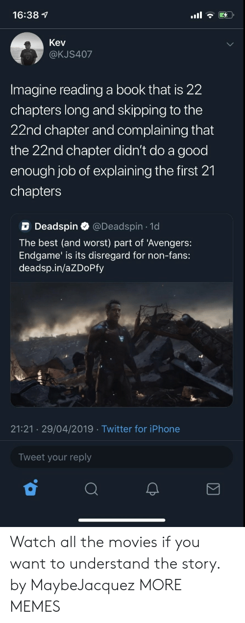 Dank, Iphone, and Memes: 16:38 7  Kev  @KJS407  Imagine reading a book that is 22  chapters long and skipping to the  22nd chapter and complaining that  the 22nd chapter didn't do a good  enough job of explaining the first 21  chapters  D Deadspin Q @Deadspin 1d  The best (and worst) part of 'Avengers:  Endgame' is its disregard for non-fans:  deadsp.in/aZDoPfy  21:21 29/04/2019 Twitter for iPhone  Tweet your reply Watch all the movies if you want to understand the story. by MaybeJacquez MORE MEMES