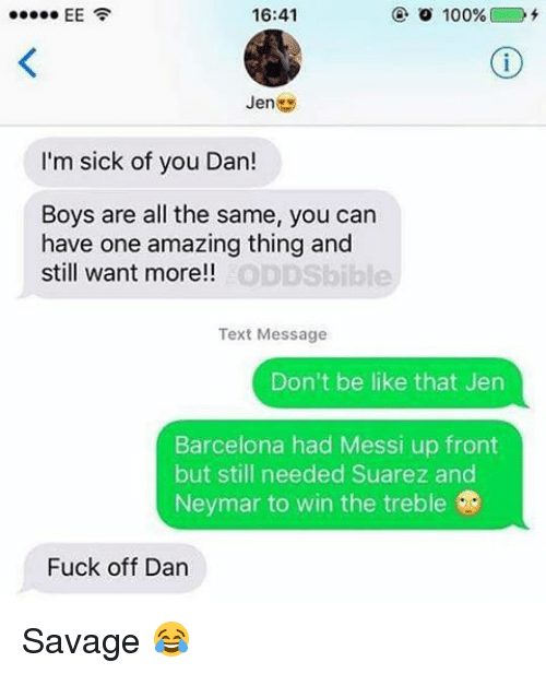Barcelona, Be Like, and Memes: 16:41  EE  100%  I'm sick of you Dan!  Boys are all the same, you can  have one amazing thing and  still want more!!  Text Message  Don't be like that Jen  Barcelona had Messi up front  but still needed Suarez and  Neymar to win the treble  Fuck off Dan Savage 😂